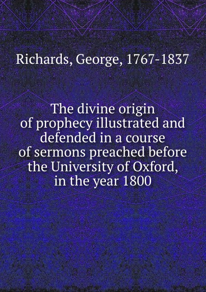 George Richards The divine origin of prophecy illustrated and defended in a course of sermons preached before the University of Oxford, in the year 1800 henry wace the foundations of faith considered in eight sermons preached before the university of oxford in the year mdccclxxix
