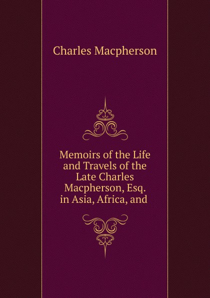 Charles Macpherson Memoirs of the Life and Travels Late Macpherson, Esq. in Asia, Africa,