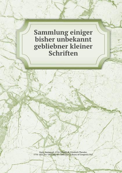 Immanuel Kant Sammlung einiger bisher unbekannt gebliebner kleiner Schriften