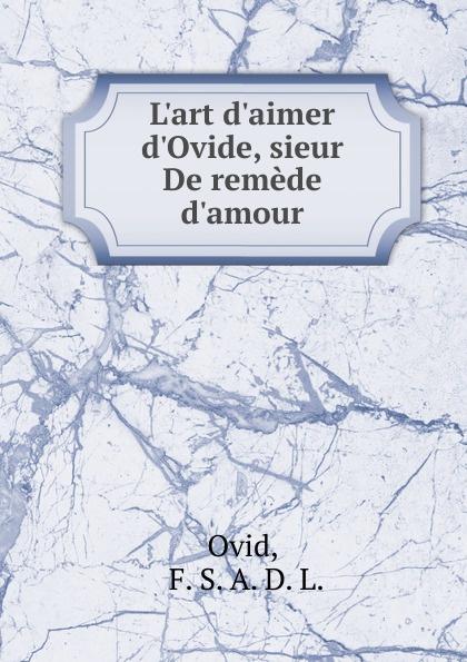 Publius Ovidius Naso L.art d.aimer d.Ovide, sieur De remede d.amour naso publius ovidius oeuvres completes d ovide t 4