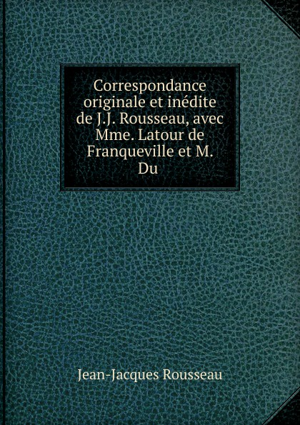 Жан-Жак Руссо Correspondance originale et inedite de J.J. Rousseau, avec Mme. Latour de Franqueville et M. Du жан жак руссо correspondance originale et inedite de j j rousseau avec mme latour de franqueville et m du peyrou volume 1 french edition