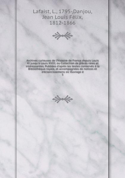 L. Lafaist Archives curieuses de l.histoire de France depuis Louis XI jusqu.a Louis XVIII louis lafaist archives curieuses de l histoire de france depuis louis xi jusqu a louis xviii ou collection de pieces rares et interessantes publiees d apres et d eclaircissemens french edition