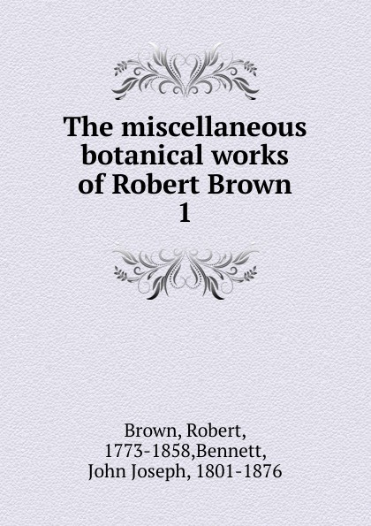 Robert Brown The miscellaneous botanical works of
