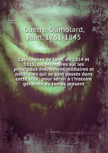Jean Guerre-Dumolard Campagnes de Lyon, en 1814 et 1815 histoire de lyon