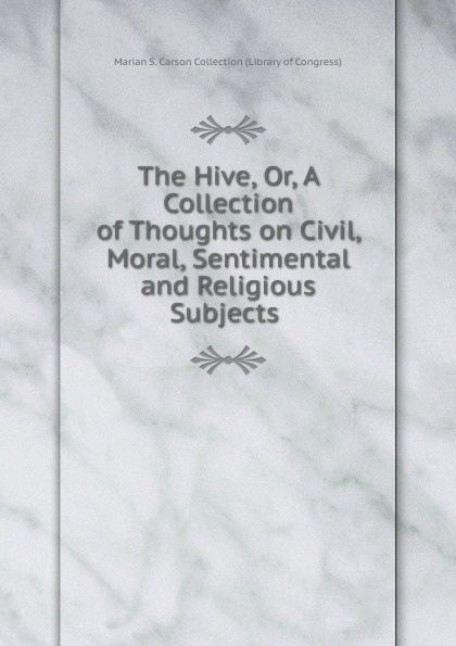 Marian S. Carson Collection Library of Congress The Hive. Or, A Collection of Thoughts on Civil, Moral, Sentimental and Religious Subjects . h s gibson a collection of miscellaneous poems moral religious sentimental and amusing