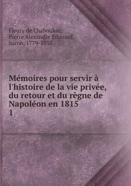 Fleury de Chaboulon Memoires pour servir a l.histoire de la vie privee, du retour et du regne de Napoleon en 1815 gilbert stenger le retour de l empereur du capitole a la roche tarpeienne l immolation 1815 french edition
