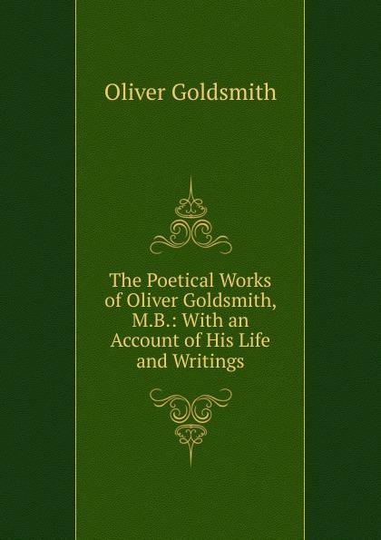 Goldsmith Oliver The Poetical Works of Oliver Goldsmith, M.B. goldsmith oliver the miscellaneous works of oliver goldsmith v 3