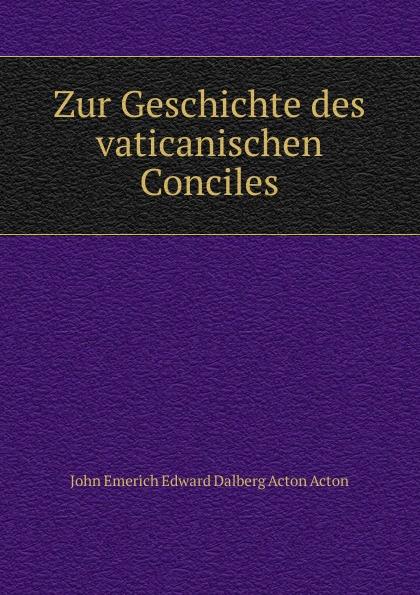 John E. E. D. Acton Zur Geschichte des vaticanischen Conciles john e e d acton die neuere deutsche geschichtswissenschaft eine skizze