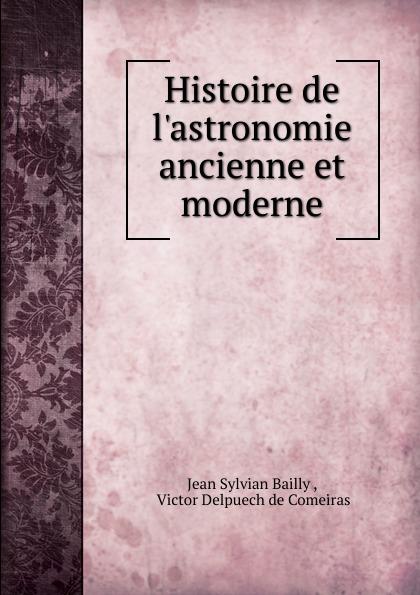 Jean Sylvian Bailly Histoire de l.astronomie ancienne et moderne gaius secundus histoire de l agriculture ancienne