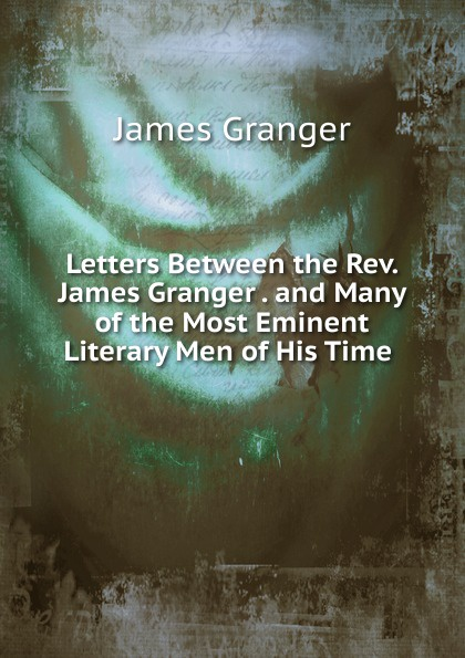 James Granger Letters Between the Rev. James Granger and Many of the Most Eminent Literary Men of His Time ann granger surnu vees