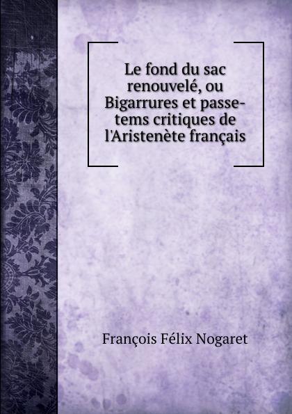 все цены на François Félix Nogaret Le fond du sac renouvele, ou Bigarrures et passe-tems critiques de l.Aristenete francais онлайн