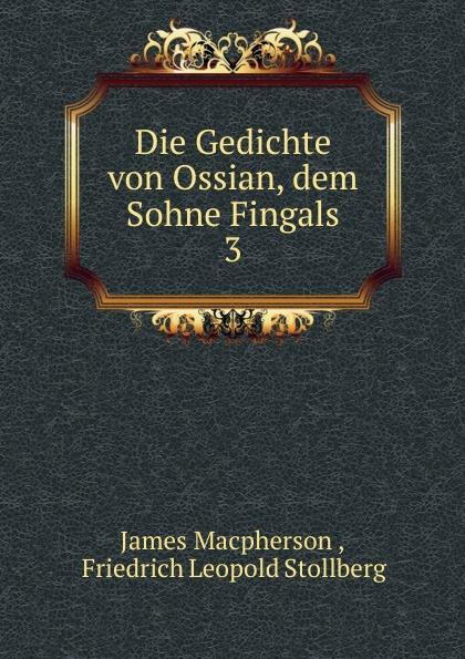 James Macpherson Die Gedichte von Ossian, dem Sohne Fingals james macpherson die gedichte von ossian dem sohne fingals volumes 1 3