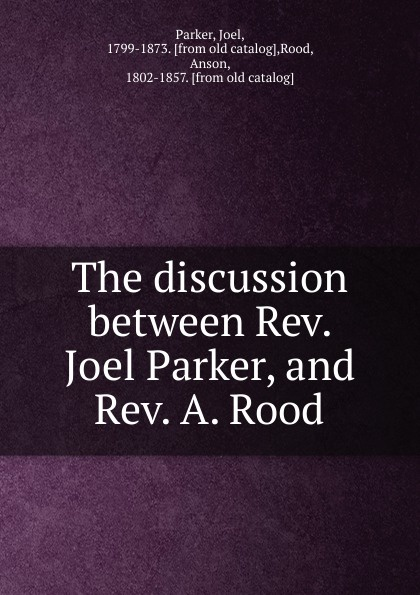 The discussion between Rev.  Joel Parker, and Rev.  A.  Rood Joel Parker, and Rev. W. Редкие, забытые и малоизвестные книги...