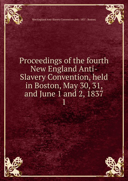 "Proceedings of the fourth New England Anti-Slavery Convention, held in Boston, May 30, 31, and June 1 and 2, 1837 Knapp"", 1837 год), созданный на основе электронной копии высокого..."