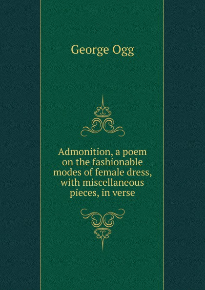 Admonition.  A poem on the fashionable modes of female dress Эта книга — репринт оригинального издания 1806 года созданный...