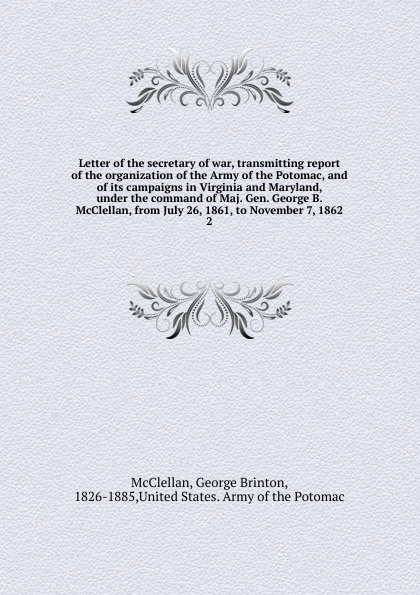 McClellan George Brinton Letter of the secretary of war, transmitting report of the organization of the Army of the Potomac, and of its campaigns in Virginia and Maryland, under the command of Maj. Gen. George B. McClellan, from July 26, 1861, to November 7, 1862 orville james victor the life of maj gen geo