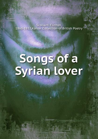 Clinton Scollard Songs of a Syrian lover