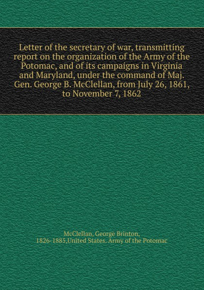 McClellan George Brinton Letter of the secretary of war, transmitting report on the organization of the Army of the Potomac, and of its campaigns in Virginia and Maryland, under the command of Maj. Gen. George B. McClellan, from July 26, 1861, to November 7, 1862 orville james victor the life of maj gen geo