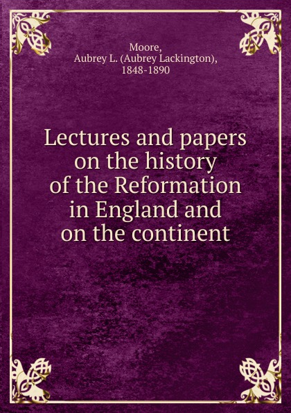 Aubrey Lackington Moore Lectures and papers on the history of the Reformation in England and on the continent aubrey lackington moore lectures and papers on the history of the reformation in england and on the