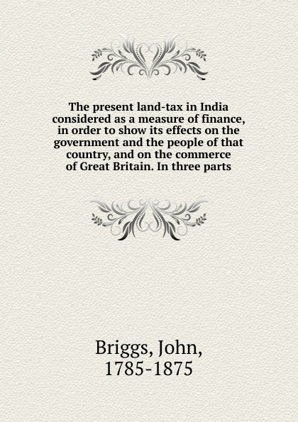 John Briggs The present land-tax in India considered as a measure of finance, in order to show its effects on the government and the people of that country, and on the commerce of Great Britain. In three parts f m eden eight letters on the peace and on the commerce and manufactures of great britain