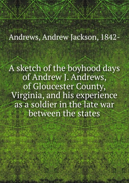 Andrew Jackson Andrews A sketch of the boyhood days of Andrew J. Andrews, of Gloucester County, Virginia, and his experience as a soldier in the late war between the states andrews j the haters
