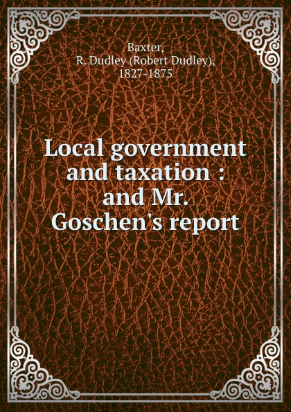 Robert Dudley Baxter Local government and taxation goschen george joachim reports and speeches on local taxation