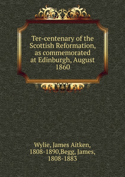 James Aitken Wylie Ter-centenary of the Scottish Reformation, as commemorated at Edinburgh, August 1860 dowden john bp of edinburgh the annotated scottish communion office