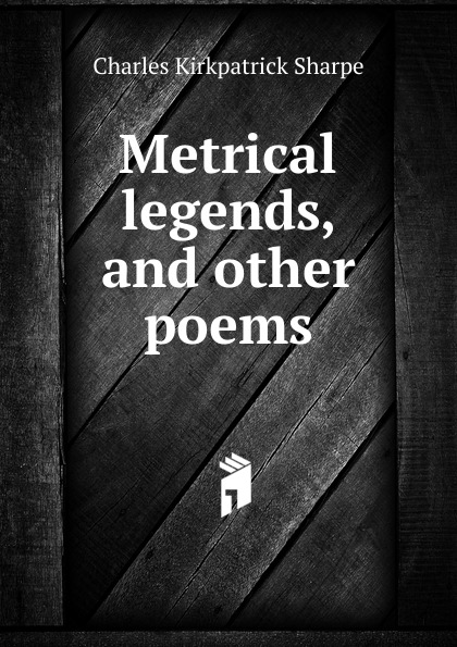 Charles Kirkpatrick Sharpe Metrical legends. And other poems samuel lover metrical tales and other poems
