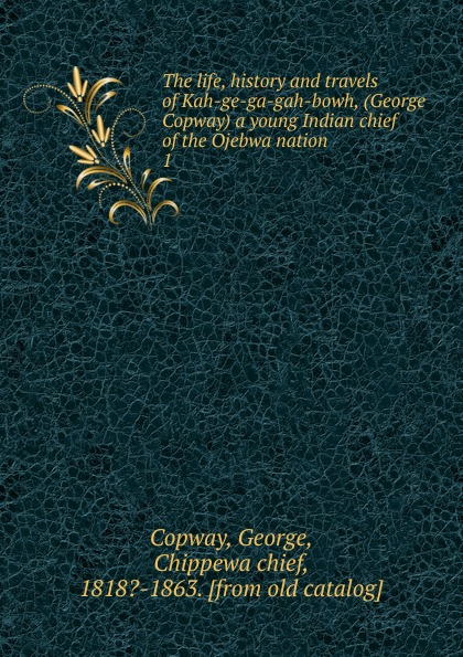 George Copway The life, history and travels of Kah-ge-ga-gah-bowh, (George Copway) a young Indian chief of the Ojebwa nation recollections of a forest life or the life and travels of kah ge ga gah bowh or george copway chief of the ojibway nation