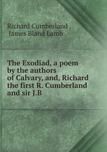 Cumberland Richard The Exodiad. A poem by the authors of Calvary, and, Richard the first R. Cumberland and sir J.B