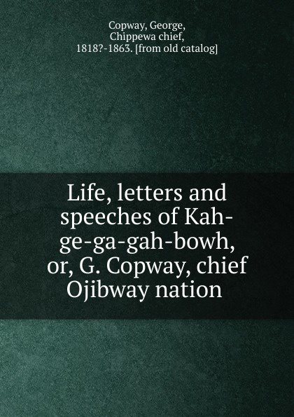 George Copway Life, letters and speeches of Kah-ge-ga-gah-bowh. Or, G. Copway, chief Ojibway nation recollections of a forest life or the life and travels of kah ge ga gah bowh or george copway chief of the ojibway nation