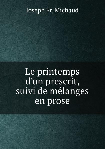 Joseph Fr. Michaud Le printemps d.un prescrit, suivi de melanges en prose joseph fr michaud geschichte der kreuzzuge band 7
