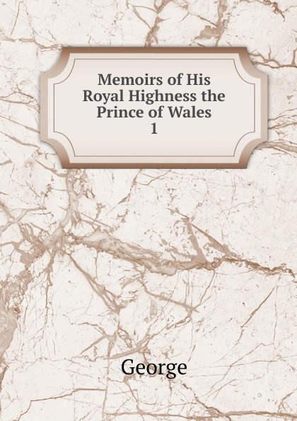 George Memoirs of His Royal Highness the Prince of Wales theodore martin the life of his royal highness the prince consort