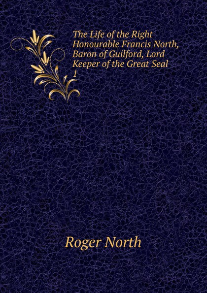 Roger North The Life of the Right Honourable Francis North, Baron of Guilford, Lord Keeper of the Great Seal francis e clark the great siberian railway