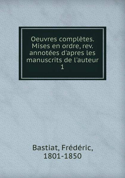 Frédéric Bastiat Oeuvres completes. Mises en ordre, rev. annotees d.apres les manuscrits de l.auteur frederic bastiat oeuvres completes de frederic bastiat mises en ordre 2