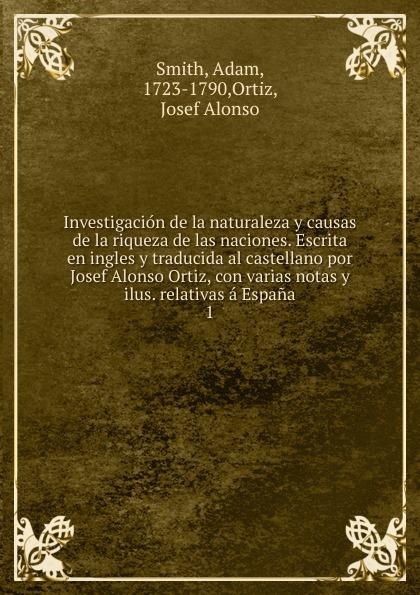 Adam Smith Investigacion de la naturaleza y causas de la riqueza de las naciones. Escrita en ingles y traducida al castellano por Josef Alonso Ortiz, con varias notas y ilus. relativas a Espana alonso de ercilla y zúñiga la araucana de don alonso de ercillla tomo 1