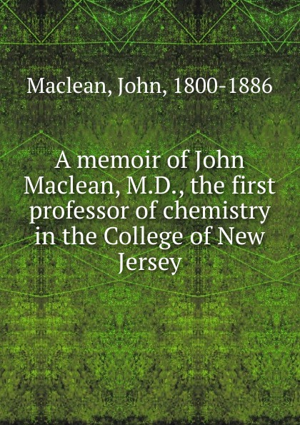 John Maclean A memoir of John Maclean, M.D., the first professor of chemistry in the College of New Jersey john vincent the bioinorganic chemistry of chromium