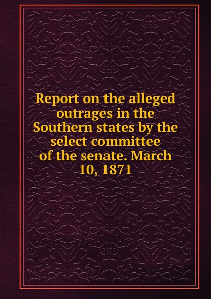 Report on the alleged outrages in the Southern states by the select committee of the senate. March 10, 1871 john tucker reply to the report of the select committee of the senate on transports