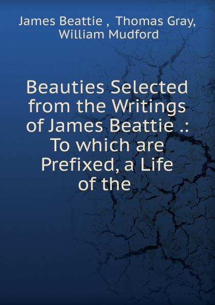 James Beattie Beauties Selected from the Writings of James Beattie james beattie the poetical works of james beattie