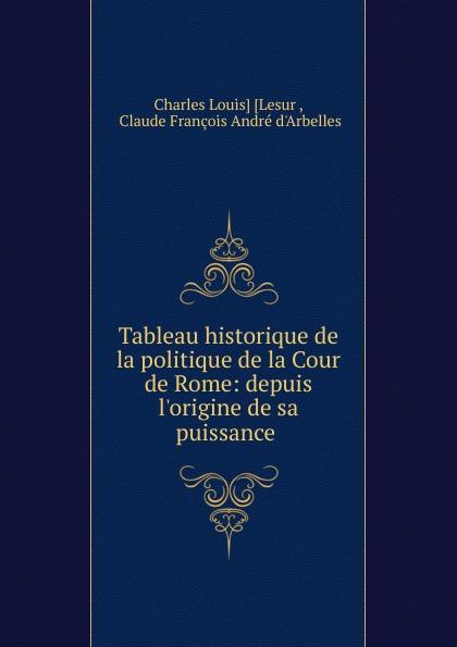 Charles Louis Lesur Tableau historique de la politique de la Cour de Rome charles louis lesur annuaire historique universelle pour 1818