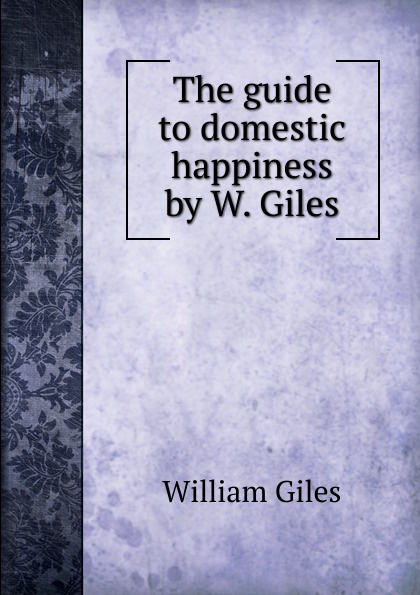 William Giles The guide to domestic happiness by W. Giles.