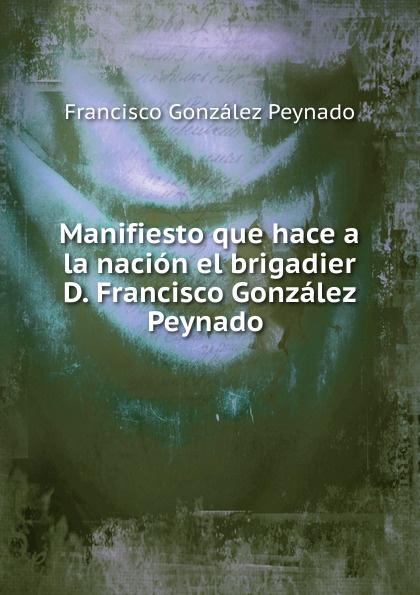 Francisco González Peynado Manifiesto que hace a la nacion el brigadier D. Francisco Gonzalez Peynado francisco garcía gonzález proxima estacion el cielo tapa blanca