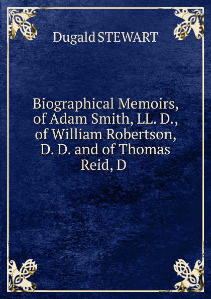 Stewart Dugald Biographical Memoirs, of Adam Smith, LL. D., of William Robertson, D. D. and of Thomas Reid, D