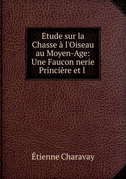 Étienne Charavay Etude sur la Chasse a l.Oiseau au Moyen-Age оскар уайльд la chasse à l oppossum