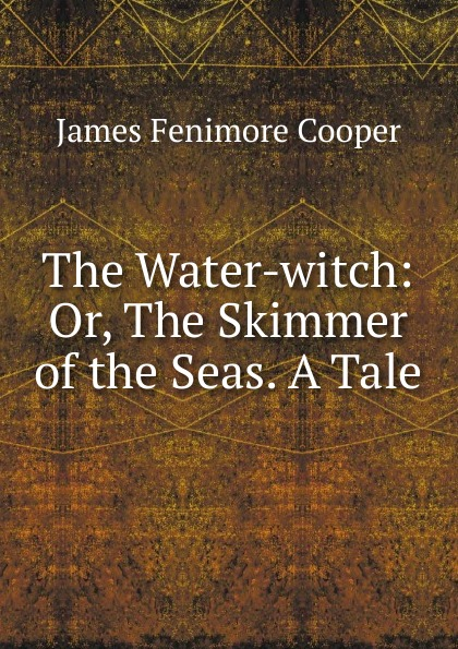 Cooper James Fenimore The Water-witch j fenimore cooper the water witch or the skimmer of the seas