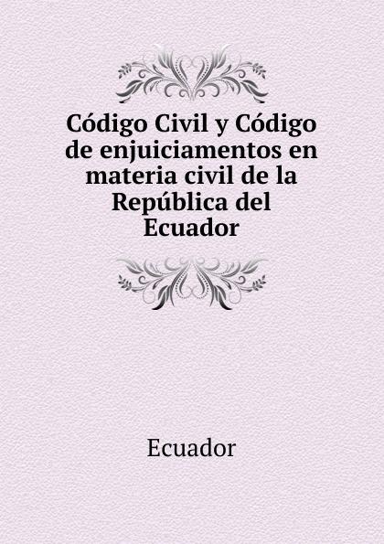 Ecuador Codigo Civil y Codigo de enjuiciamentos en materia civil de la Republica del Ecuador ecuador codigo civil y codigo de enjuiciamentos en materia civil de la republica del ecuador