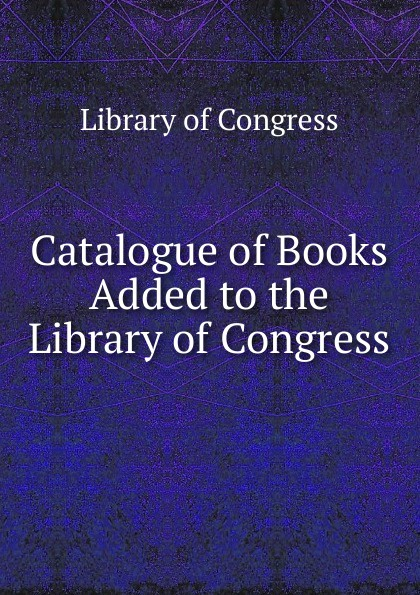 Library of Congress Catalogue Books Added to the