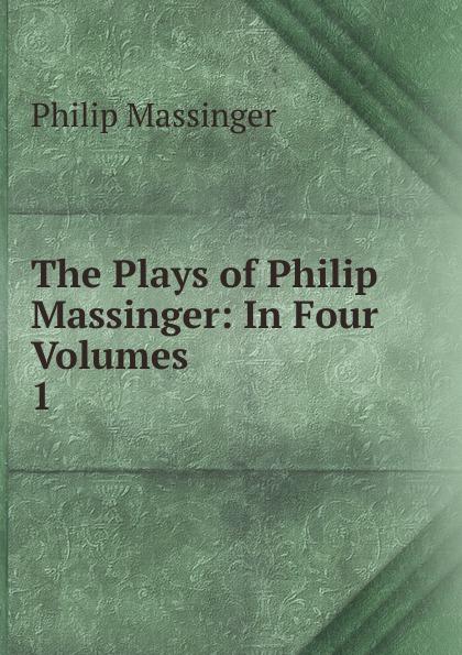 Massinger Philip The Plays of Philip Massinger four plays