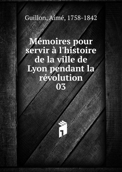 Aimé Guillon Memoires pour servir a l.histoire de la ville de Lyon pendant la revolution histoire de lyon