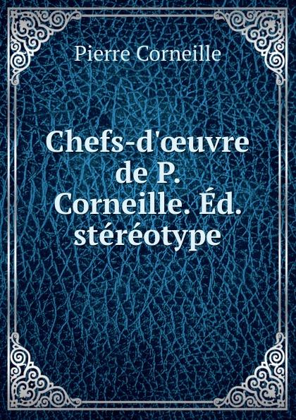 Pierre Corneille Chefs-d.oeuvre de P. Corneille. Ed. stereotype pierre corneille don sanche d aragon comedie heroique classic reprint